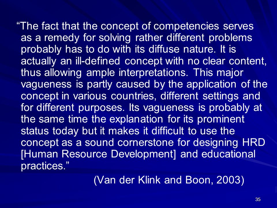 The fact that the concept of competencies serves as a remedy for solving rather different problems probably has to do with its diffuse nature. It is actually an ill-defined concept with no clear content, thus allowing ample interpretations. This major vagueness is partly caused by the application of the concept in various countries, different settings and for different purposes. Its vagueness is probably at the same time the explanation for its prominent status today but it makes it difficult to use the concept as a sound cornerstone for designing HRD [Human Resource Development] and educational practices.